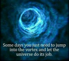 Some days you just need to jump into the vortex and let the universe do its job.