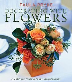 Decorating with Flowers: Classic and Contemporary Arrangements, Paula Pryke,  $24, www.paulapryke.com