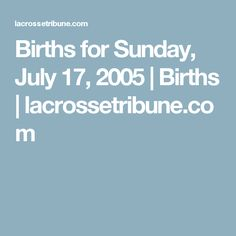 2005 July Births for Sunday, July 17, 2005  | Births | lacrossetribune.com