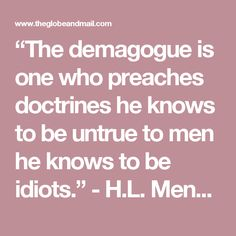 """The demagogue is one who preaches doctrines he knows to be untrue to men he knows to be idiots."" - H.L. Mencken"