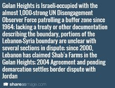 Golan Heights is Israeli-occupied with the almost 1,000-strong UN Disengagement Observer Force patrolling a buffer zone since 1964; lacking a treaty or other documentation describing the boundary, portions of the Lebanon-Syria boundary are unclear with several sections in dispute; since 2000, Lebanon has claimed Shab'a Farms in the Golan Heights; 2004 Agreement and pending demarcation settles border dispute with Jordan