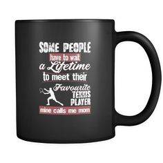 Awesome Tennis mug is a perfect gift for any coffee or tea drinker. some people have to wait a lifetime to meet their favorite Tennis player mine calls me mom m