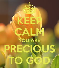 KEEP CALM YOU ARE  PRECIOUS  TO GOD...LBJ