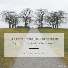Ja sa smrti nebojím. Len nechcem byt pri tom, keď sa to stane. - Woody Allen