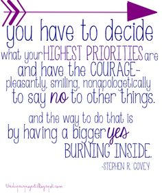 """you have to decide what your highest priorities are and have the courage-pleasantly, smiling, nonapologetically to say no to other things. And the way to do that is by having a bigger yes burning inside."" -Stephen R. Covey quote"