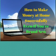 How to Make Money at Home Successfully Even If You're Brand New