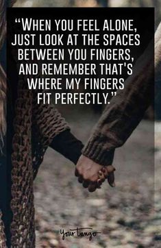 """""""When you feel alone, just look at the spaces between you fingers, and remember that's where my fingers fit perfectly."""""""