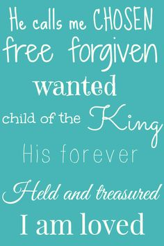 He calls me chosen, free, forgiven, wanted, child of the King, His forever, held and treasured, I am loved. I don't need my name in lights, I'm famous in my Father's eyes. Francesca Battistelli lyrics, print for Abby's room?