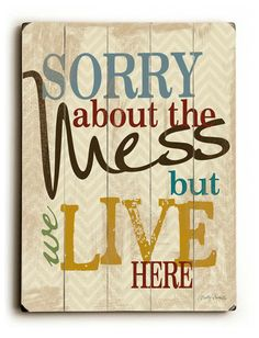 Sorry About The Mess But We Live Here by MistyMichelleDesign