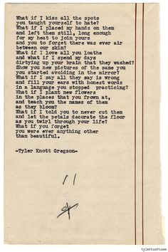 Typewriter Series Knott Gregson Text for Tired Eyes: What if I kiss all the spotsyou taught yourself to hate?What if I placed . The Words, Pretty Words, Beautiful Words, Stunningly Beautiful, Poetry Quotes, Me Quotes, Random Quotes, Typewriter Series, Tired Eyes