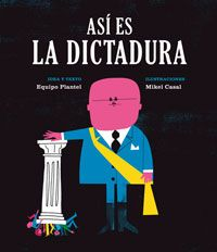 Front cover for 'Así es la dictadura / So this is a dictatorship' by Equipo Plantel and Mikel Casal – published by Media Vaca, Spain Ramona Badescu, Marc Martin, Mundo Cruel, Seymour Chwast, Kitty Crowther, James Thurber, Tired Man, Album Jeunesse, Weird Holidays