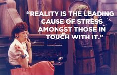 Reality is the leading cause of stress amongst those in touch with it.  Lily Tomlin