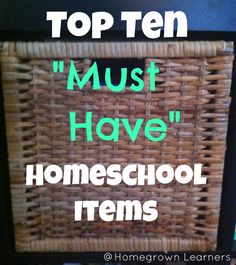 """Homegrown Learners - Top Ten """"Must Have"""" items forHomeschooling"""