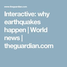 Interactive: why earthquakes happen | World news | theguardian.com