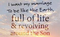I want my marriage to be like the Earth, full of life and revolving around the Son. #cdff #fulloflife #christianquotes