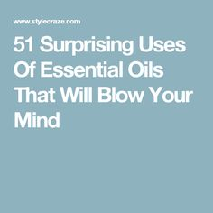 51 Surprising Uses Of Essential Oils That Will Blow Your Mind