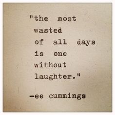 """The most wasted of days is one without laughter. cummings always one of my favorite quotes! Now Quotes, Words Quotes, Great Quotes, Quotes To Live By, Inspirational Quotes, Sayings, Motivational Quotes, Cummins Quotes, Wilde Life"
