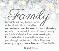 Family isn't defined only by last names or by blood... it's defined by commitment and by love. It means showing up when they need it most. It means having each other's backs. It means choosing to love each other even in those days when you struggle to like each other. It means never giving up on each other. Dave Willis