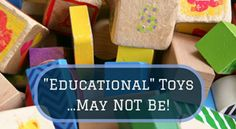 """Children need """"real time"""" experiences, which can be best happen with simple objects that most people wouldn't call toys, let alone educational toys!"""
