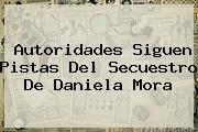 http://tecnoautos.com/wp-content/uploads/imagenes/tendencias/thumbs/autoridades-siguen-pistas-del-secuestro-de-daniela-mora.jpg Daniela Mora. Autoridades siguen pistas del secuestro de Daniela Mora, Enlaces, Imágenes, Videos y Tweets - http://tecnoautos.com/actualidad/daniela-mora-autoridades-siguen-pistas-del-secuestro-de-daniela-mora/