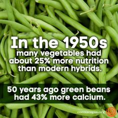 In the 1950's many vegetables had about 25% more nutrition than modern hybrids. Read here: https://www.cncahealth.com/explore/learn/nutrition-food/declining-nutrition-of-fruits-and-vegetables#.Upy-x5Q4Vr0