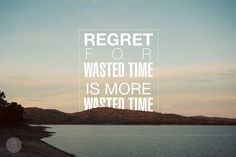 """""""Regret for wasted time is more wasted time"""" by 74 Lime Lane, via Flickr"""