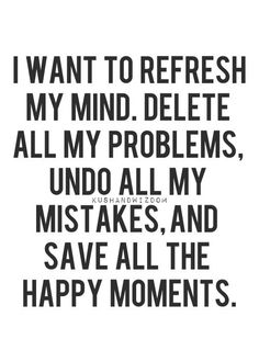 I want to refresh my mind. delete all my problems. undo all my mistakes. and save all the happy moments.