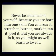 Never be ashamed of yourself. Hard but possible. I am who I am. You don't like it, you don't love me, you don't want to understand me, than fuck it. I'm good