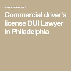 Commercial driver's license DUI Lawyer In Philadelphia