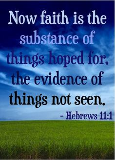 Now faith is the substance of things hoped for, the evidence of things not seen. ~ Hebrews 11:1