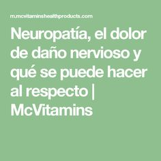 Neuropatía, el dolor de daño nervioso y qué se puede hacer al respecto | McVitamins