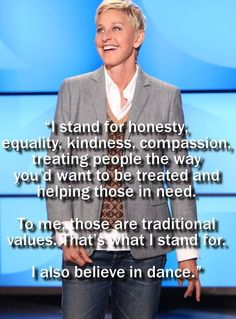 I stand for honesty, equality, kindness, compassion, treating people the way you's want to be treated and helping those in need. To me those are traditional values. That's what I stand for. I also believe in dance. ~ Ellen DeGeneres