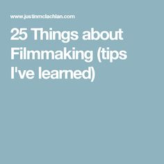 25 Things about Filmmaking (tips I've learned)