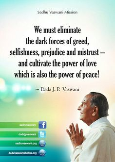 We must eliminate the dark forces of greed, selfishness, prejudice, and mistrust- and cultivate the power of love which is also the power of peace!  -Dada J.P Vaswani  #dadajpvaswani #quotes