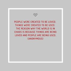 People were created to be loved. Things were created to be used…