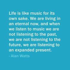 Quote Of The Day: October 6, 2013 - Life is like music for its own sake. We are living in an eternal now, and when we listen to music we are not listening to the past, we are not listening to the future, we are listening to an expanded present. — Alan Watts  #quote