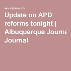 Update on APD reforms tonight | Albuquerque Journal