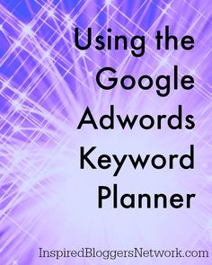 How to Use Google Adwords Keyword Planner for Bloggers at the Inspired Bloggers Network