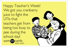 Happy Teacher's Week! We got you cranberry juice to fight the UTIs that teachers get from being too busy to pee during the school day!