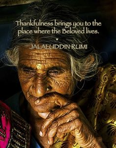 Thankfulness brings you to the place where the Beloved lives. ❤︎ JALALUDDIN RUMI