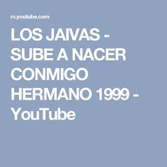 LOS JAIVAS - SUBE A NACER CONMIGO HERMANO 1999 - YouTube