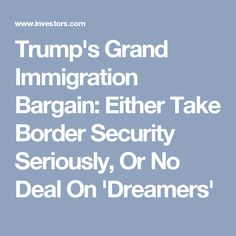 Trump's Grand Immigration Bargain: Either Take Border Security Seriously, Or No Deal On 'Dreamers'