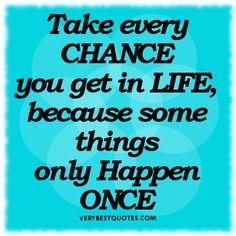 Google Image Result for http://www.verybestquotes.com/wp-content/uploads/2012/08/Inspirational-Quotes-about-Life-Take-every-CHANCE-you-get-in-LIFE-Because-some-things-only-Happen-ONCE..jpg
