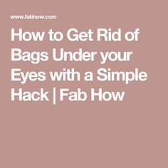 How to Get Rid of Bags Under your Eyes with a Simple Hack | Fab How