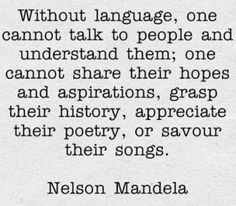 Without language, one cannot talk to people and understand them; one cannot share their hopes and aspirations, grasp their history, appreciate their poetry or savour their songs. - Nelson Mandela #language #quote #citation #Zitat