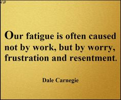 Our fatigue is often caused not by work, but by worry, frustration and resentment | Dale Carnegie Quotes