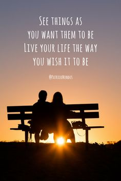 See things as you want them to be.  Live your life the way you wish it to be...
