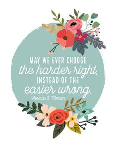May we ever choose the harder right, instead of the easier wrong.  Thomas S. Monson, April 2016