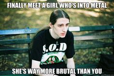 Finally meet a girl who's into metal She's way more brutal than you  First World Metal Problems