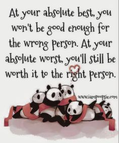 At your absolute best, you won't be good enough for the wrong person. At your absolute worst, you'll still be worth it to the right person.